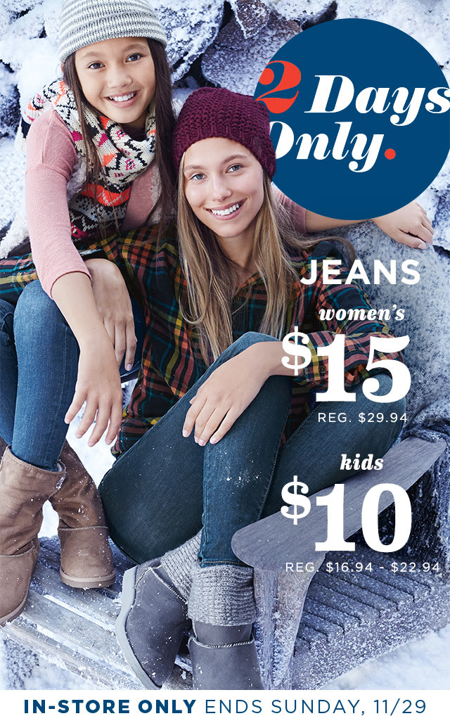 2 Days Only. | JEANS | women's $15 | REG. $29.94 | kids $10 | REG. $16.94 - $22.94 | IN-STORE ONLY | ENDS SUNDAY, 11/29