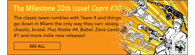 The Milestone 30th issue! Copra #30 The classic team rumbles with Team X and things go down in Miami the only way they can: sleazy, chaotic, brutal. Plus *Niobe #4*, *Babel*, *Zone Lords #1* and more indie new releases! See All