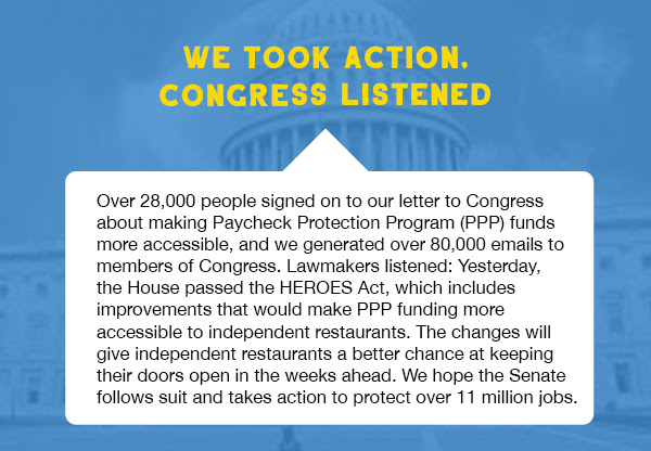 Over 28,000 people signed on to our letter to Congress about making Paycheck Protection Program (PPP) funds more accessible, and we generated over 80,000 emails to members of Congress. Lawmakers listened: Yesterday, the House passed the HEROES Act, which includes improvements that would make PPP funding more accessible to independent restaurants. The changes will give independent restaurants a better chance at keeping their doors open in the weeks ahead. We hope the Senate follows suit and takes action to protect over 11 million jobs.