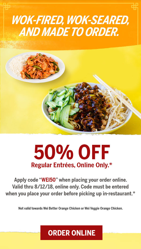Receive 50% off regular entrées!  Valid all day 8/6 – 8/12/18, online only.* Apply code WEI50 when placing your order online. Valid thru 8/12/18, online only. Code must be entered when you place your order before picking up in-restaurant.* Offer not valid towards the purchase of Wei Better Orange Chicken or Wei Veggie Orange Chicken.