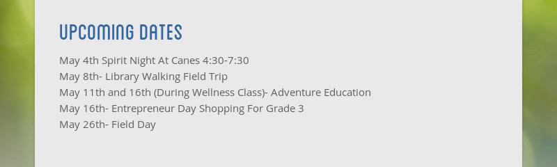 upcoming dates May 4th Spirit Night At Canes 4:30-7:30 May 8th- Library Walking Field Trip May 11th...