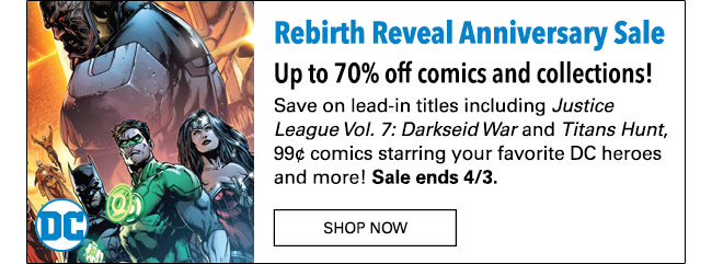 Rebirth Reveal Anniversary Sale Up to 70% off comics and collections! Save on lead-in titles including Justice League Vol. 7: Darkseid War and Titans Hunt, 99¢ comics starring your favorite DC heroes and more! Sale ends 4/3. Shop Now