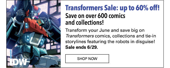 Transformers Sale: up to 60% off! Save on over 600 comics and collections! Transform your June and save big on Transformers comics, collections and tie-in storylines featuring the robots in disguise! Sale ends 6/29. SHOP NOW