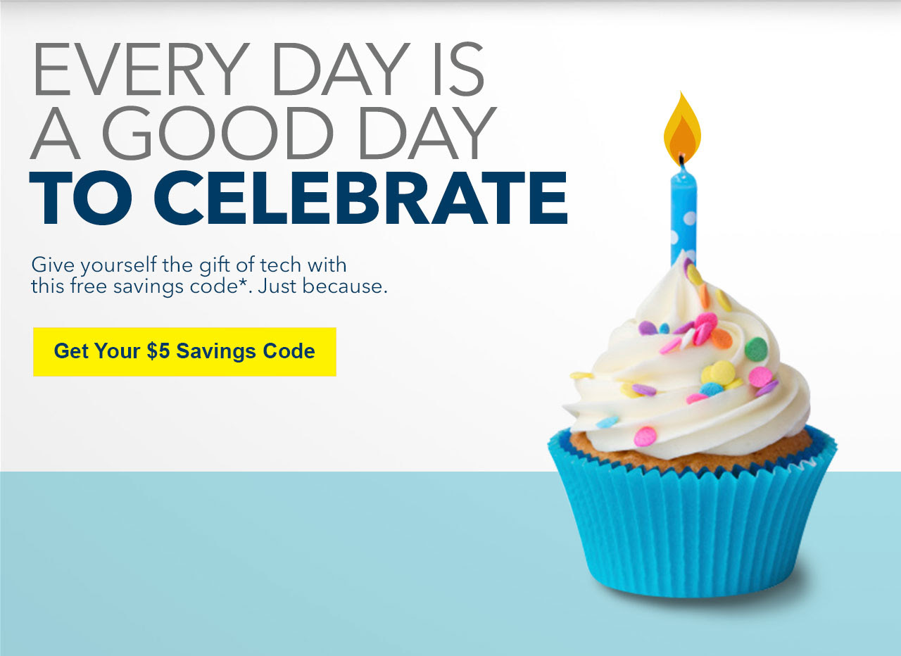 EVERY DAY IS A GOOD DAY TO CELEBRATE -- Give yourself the gift of tech with this free savings code*. Just because. -- Get Your $5 Savings Code