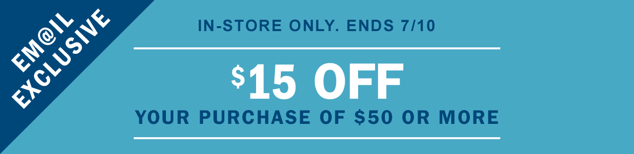 IN-STORE ONLY. ENDS 7/10 | $15 OFF YOUR PURCHASE OF $50 OR MORE