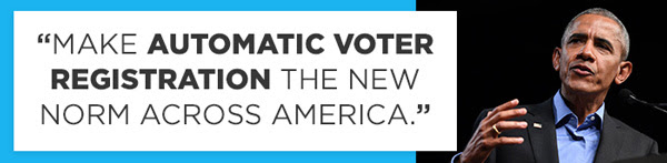 Make Automatic Voter Registration the new norm across America. - Obama