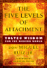 The Five Levels of Attachment: Toltec Wisdom for the Modern World by don Miguel Ruiz Jr.