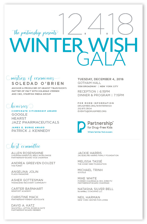 Winter Wish Gala Tuesday, December 4, 2018; Gotham Hall, New York City; Reception | 6:15PM; Dinner & Program | 7:15PM; FOR MORE INFORMATION: DRUGFREE.ORG/WINTERWISH
