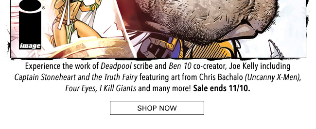 Experience the work of *Deadpool* scribe and *Ben 10* co-creator, Joe Kelly including *Captain Stoneheart and the Truth Fairy* featuring art from Chris Bachalo (*Uncanny X-Men*), *Four Eyes*, *I Kill Giants* and many more! Sale ends 11/10. Shop Now
