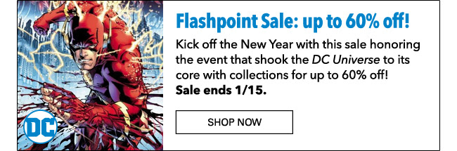 Flashpoint Sale: up to 60% off! Kick off the New Year with this sale honoring the event that shook the *DC Universe* to its core with collections for up to 60% off! Sale ends 1/15. Shop Now