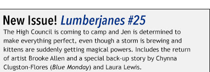 New Issue! Lumberjanes #25 The High Council is coming to camp and Jen is determined to make everything perfect, even though a storm is brewing and kittens are suddenly getting magical powers. Includes the return of artist Brooke Allen and a special back-up story by Chynna Clugston-Flores (Blue Monday) and Laura Lewis.