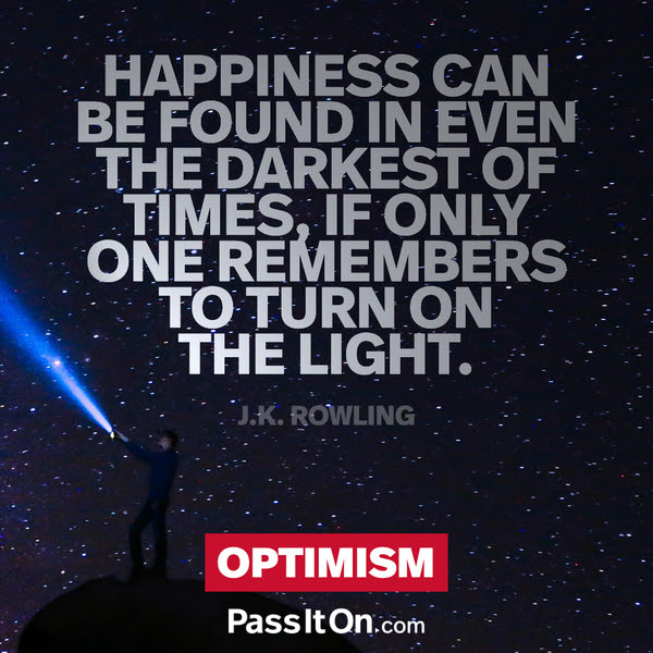 Happiness can be found in even the darkest of times, if only one remembers to turn on the light. J.K. Rowling