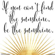 Image result for when you can't find the sunshine be the sunshine quote