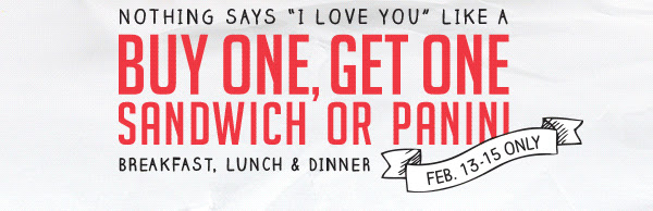 "Nothing Says ""I Love You"" Like A Buy One, Get One Sandwich or Panini Breakfast, Lunch & Dinner Feb. 13-15 Only"