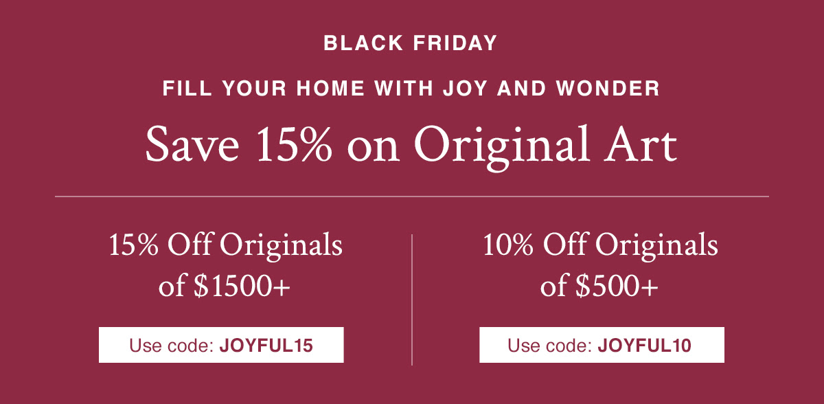 Fill your Home with Joy and Wonder | Save 15% on Original Art 15% off Originals $1500+ with code JOYFUL15 10% off Originals $500+ with code JOYFUL10