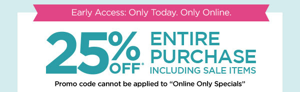 Early Access: Only Today. Only Online. 25% OFF* ENTIRE PURCHASE INCLUDING SALE ITEMS. Promo code cannot be applied to ''Online Only Specials''