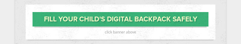 FILL YOUR CHILD'S DIGITAL BACKPACK SAFELY click banner above