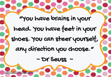 You have brains in your head. You have feet in your shoes. You can steer yourself, any direction you choose. Dr. Seuss