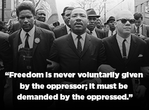 Dr. King quote: Freedom is never voluntarily given by the oppressor; it must be demanded by the oppressed.