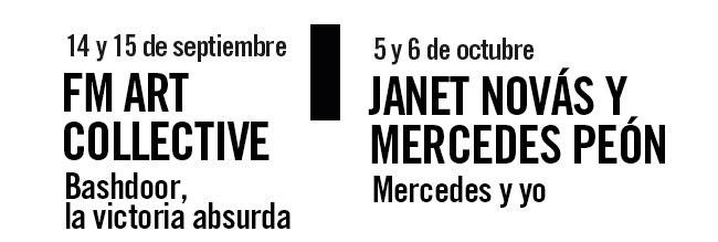 14 y 15 septiembre. FM ART Colllective, Bashdoor, la victoria absurda. 5 y 6 octubre Janet Novás y Mercedes Peón, Mercedes y yo