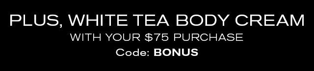 PLUS, WHITE TEA BODY CREAM  WITH YOUR $75 PURCHASE  Code: BONUS
