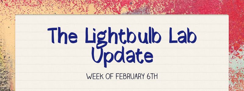 The Lightbulb Lab Update Week of February 6th