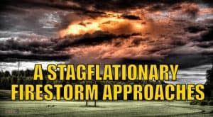 A Stagflationary Firestorm Approaches