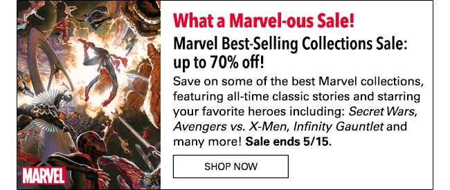 What a Marvel-ous Sale! Marvel Best-Selling Collections Sale: up to 75% off! Save on some of the best Marvel collections, starring your favorite heroes and featuring all-time classic stories including: *Secret Wars*, *Avengers vs. X-Men*, *Infinity Gauntlet* and many more! Sale ends 5/15. Shop Now