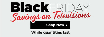 Black Friday Savings on Televisions. While quantities last. Shop Now.