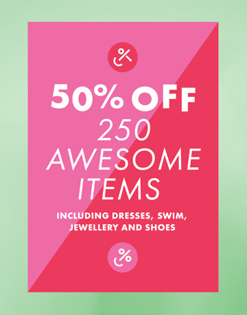 50% off 250 awesome items including dresses, swim, jewellery and shoes.
