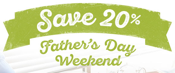 Save 20% Father's Day Weekend