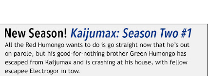 New Season! Kaijumax: Season Two #1 All the Red Humongo wants to do is go straight now that he's out on parole, but his good-for-nothing brother Green Humongo has escaped from Kaijumax and is crashing at his house, with fellow escapee Electrogor in tow.