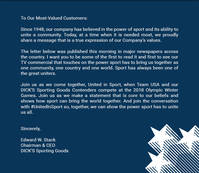 To Our Most-Valued Customers | Since 1948, our company has believed in the power of sport and its ability to unite a community. Today, at a time when it is needed most, we proudly share a message that is a true expression of our Company's values. The letter below was published this morning in major newspapers across the country. I want you to be some of the first to read it and first to see our TV commercial that touches on the power sport has to bring us together as one community, one country and one world. Sport has always been one of the great uniters. Join us as we come together, United in Sport, when Team USA and our DICK'S Sporting Goods Contenders compete at the 2018 Olympic Winter Games. Join us as we make a statement that is core to our beliefs and shows how sport can bring the world together. And join the conversation with #UnitedInSport so, together, we can show the power sport has to unite us all. | Sincerely, Edward W. Stack, Chairman & CEO of DICK'S Sporting Goods