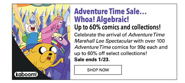 Adventure Time Sale…Whoa! Algebraic! Up to 60% comics and collections! Celebrate the arrival of *Adventure Time Marshall Lee Spectacular* with over 100 *Adventure Time* comics for 99¢ each and up to 60% off select collections! Sale ends 1/23.