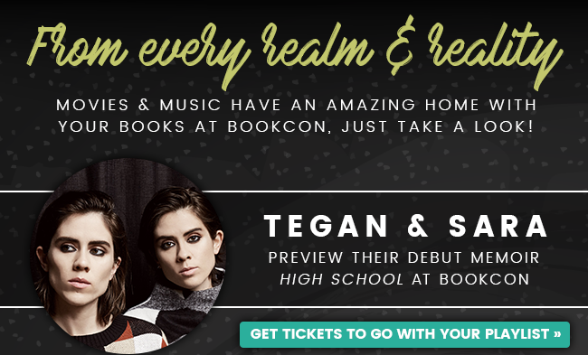 From every realm & reality Movies & Music have an amazing home with your books at BookCon, just take a look! Tegan & Sara Preview their Debut Memoir High School at BookCon Get Tickets to go with your playlist >>