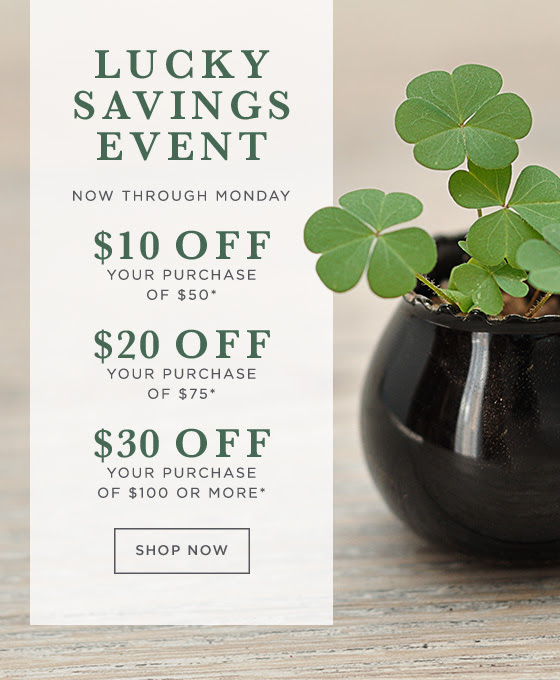 Lucky Savings Event. Now through Monday. $10 off your purchase of $50, $20 off your purchase of $75, or $30 off your purchase of $100.* Shop now