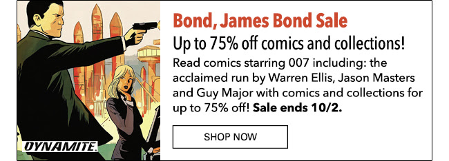 Bond, James Bond Sale Up to 75% off comics and collections! Read comics starring 007 including: the acclaimed run by Warren Ellis, Jason Masters and Guy Major with comics and collections for up to 75% off! Sale ends 10/2. SHOP NOW