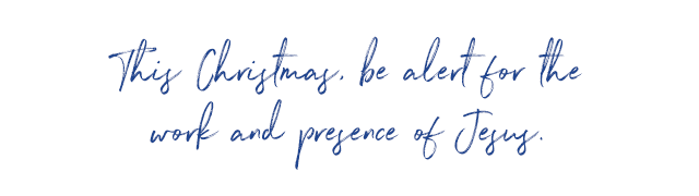 This Christmas, be alert for the work and presence of Jesus.