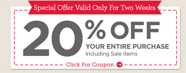 Special Offer Valid Only For Two Weeks - 20% OFF YOUR ENTIRE PURCHASE Including Sale Items - Click For Coupon