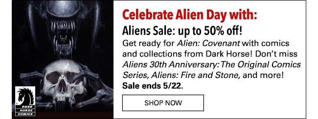 Countdown to Alien Day with: Aliens Sale: up to 50% off! Get ready for *Alien: Covenant* with comics and collections from Dark Horse! Don't miss *Aliens: Fire and Stone*, *Aliens 30th Anniversary: The Original Comics Series* and more! Sale ends 5/22. Shop Now