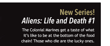 New Series! Aliens: Life and Death #1 The Colonial Marines get a taste of what it's like to be at the bottom of the food chain! Those who die are the lucky ones.