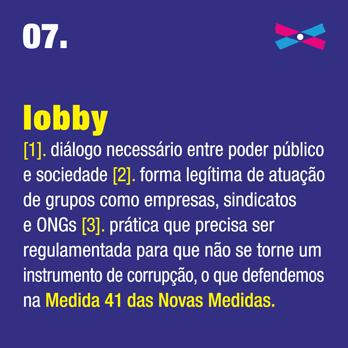 Lobby [1]. diálogo necessário entre poder público e sociedade [2]. forma legítima de atuação de grupos como empresas, sindicatos e ONGs [3]. prática que precisa ser regulamentada para que não se torne um instrumento de corrupção, o que defendemos na Medida 41 das Novas Medidas.