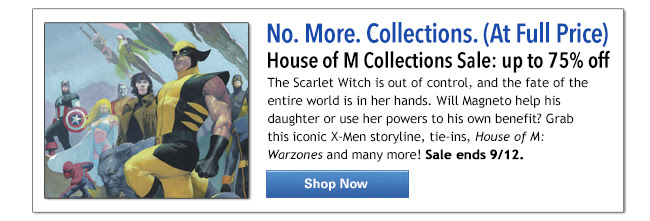 No. More. Collections. (At  Full  Price) House of M Collections Sale: up to 75% off. The Scarlet Witch is out of control, and the fate of the entire world is in her hands. Will Magneto help his daughter or use her powers to his own benefit? Grab this iconic X-Men storyline, tie-ins, *House of M: Warzones* and many more! Sale ends 9/12. SHOP NOW