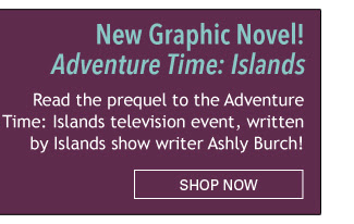New Graphic Novel! Adventure Time: Islands Read the prequel to the *Adventure Time: Islands* television event, written by Islands show writer Ashly Burch!