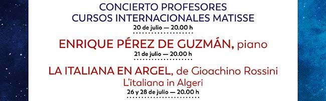 Concierto Profesores. Cursos Internacionales Matisse. 20 de julio 20:00h. Enrique Pérez de Guzmán, piano. 21 julio - 20:00 h. / La Italiana en Argel, de GIoachino Rossini. 26 y 28 de julio - 20:00 h.