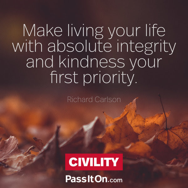 Make living your life with absolute integrity and kindness your first priority. Richard Carlson