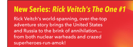 New Series! Rick Veitch's The One #1 Rick Veitch's world-spanning, over-the-top adventure story brings the United States and Russia to the brink of annihilation… from both nuclear warheads and crazed superheroes-run-amok!