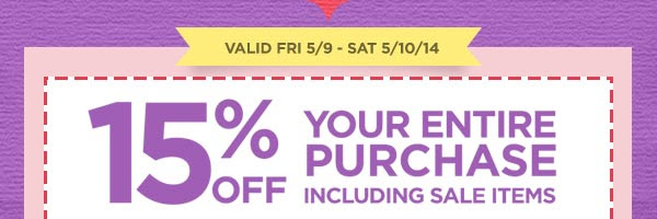 VALID FRI 5/9 - SAT 5/10/14 15% OFF YOUR ENTIRE PURCHASE INCLUDING SALE ITEMS