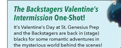 The Backstagers Valentine's Intermission  The Backstagers Valentine's Intermission One-Shot! It's Valentine's Day at St. Genesius Prep and the Backstagers are back in (stage) blacks for some romantic adventures in the mysterious world behind the scenes!