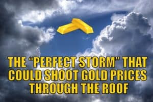 "The ""Perfect Storm"" That Could Shoot Gold Prices Through the Roof"